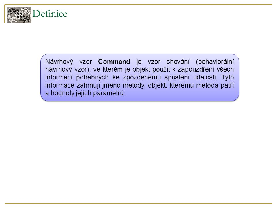 Definice Návrhový vzor Command je vzor chování (behaviorální návrhový vzor), ve kterém je objekt použit k zapouzdření všech informací potřebných ke zpožděnému spuštění události.