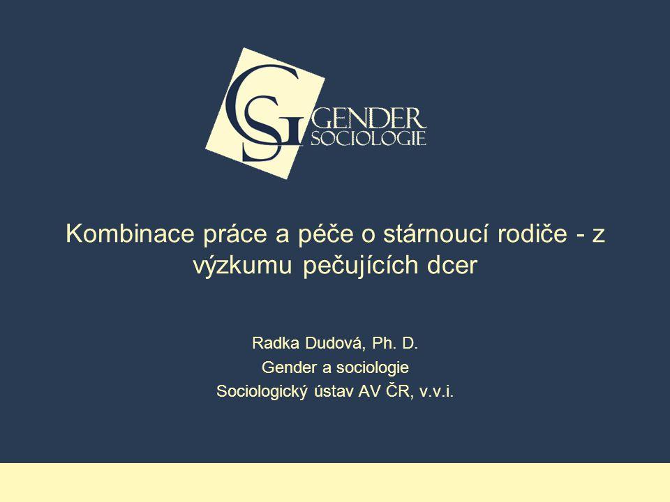 Kombinace práce a péče o stárnoucí rodiče - z výzkumu pečujících dcer Radka Dudová, Ph.