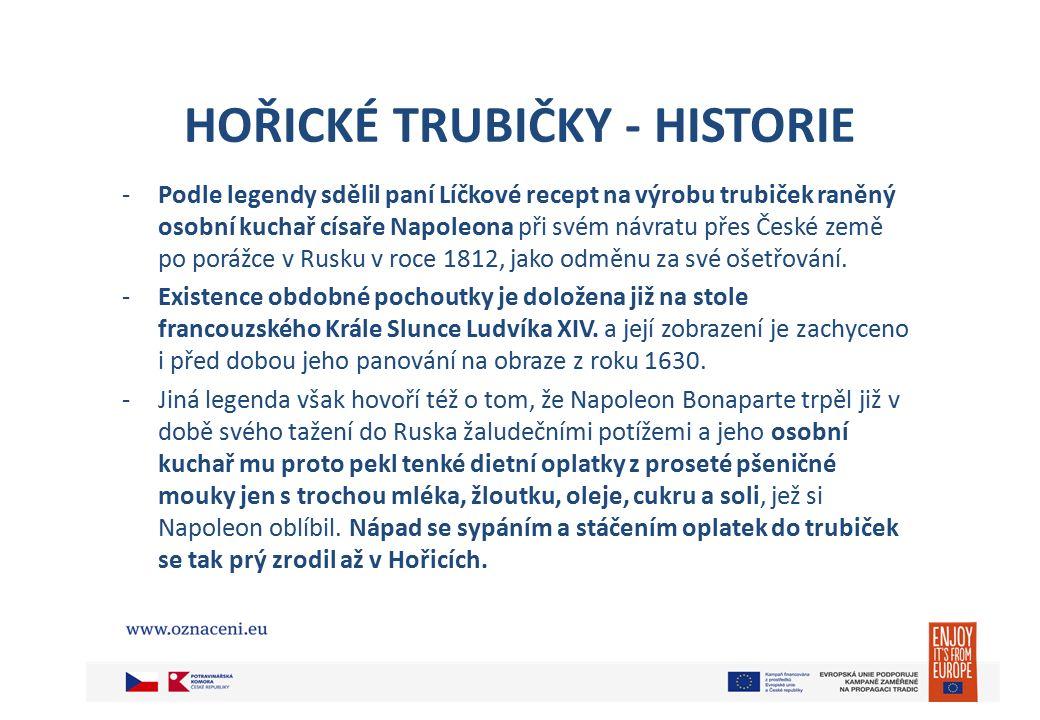 HOŘICKÉ TRUBIČKY - HISTORIE -Podle legendy sdělil paní Líčkové recept na výrobu trubiček raněný osobní kuchař císaře Napoleona při svém návratu přes České země po porážce v Rusku v roce 1812, jako odměnu za své ošetřování.
