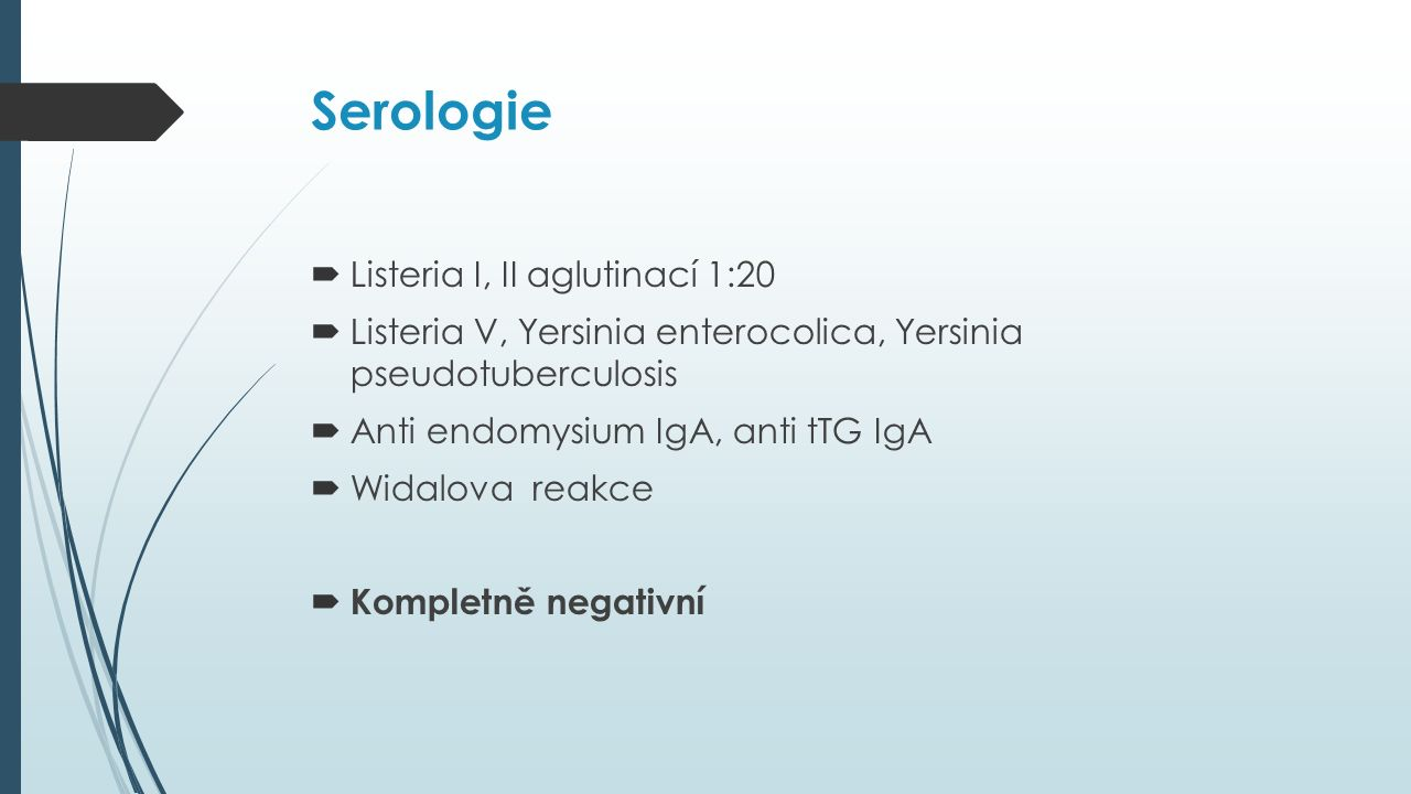Serologie  Listeria I, II aglutinací 1:20  Listeria V, Yersinia enterocolica, Yersinia pseudotuberculosis  Anti endomysium IgA, anti tTG IgA  Widalova reakce  Kompletně negativní