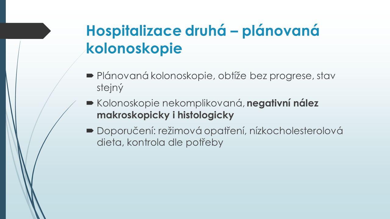 Hospitalizace druhá – plánovaná kolonoskopie  Plánovaná kolonoskopie, obtíže bez progrese, stav stejný  Kolonoskopie nekomplikovaná, negativní nález makroskopicky i histologicky  Doporučení: režimová opatření, nízkocholesterolová dieta, kontrola dle potřeby