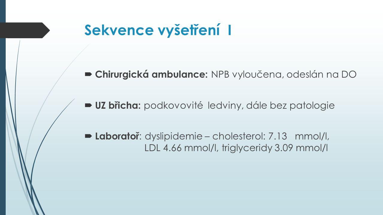Sekvence vyšetření I  Chirurgická ambulance: NPB vyloučena, odeslán na DO  UZ břicha: podkovovité ledviny, dále bez patologie  Laboratoř : dyslipidemie – cholesterol: 7.13 mmol/l, LDL 4.66 mmol/l, triglyceridy 3.09 mmol/l