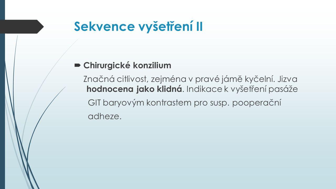Sekvence vyšetření II  Chirurgické konzilium Značná citlivost, zejména v pravé jámě kyčelní.