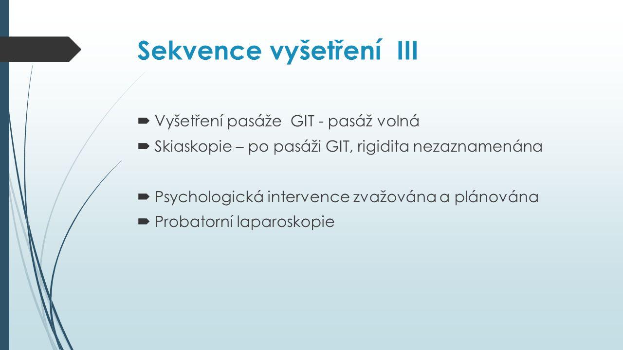 Sekvence vyšetření III  Vyšetření pasáže GIT - pasáž volná  Skiaskopie – po pasáži GIT, rigidita nezaznamenána  Psychologická intervence zvažována a plánována  Probatorní laparoskopie