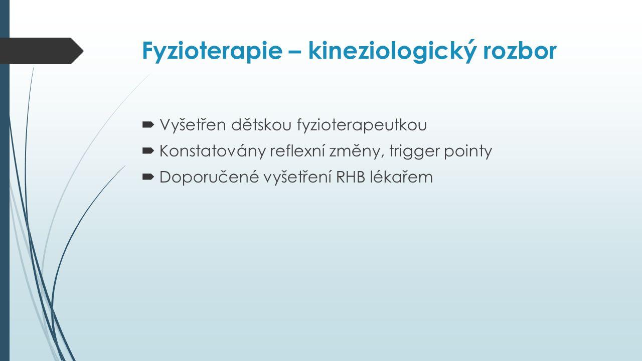 Fyzioterapie – kineziologický rozbor  Vyšetřen dětskou fyzioterapeutkou  Konstatovány reflexní změny, trigger pointy  Doporučené vyšetření RHB lékařem