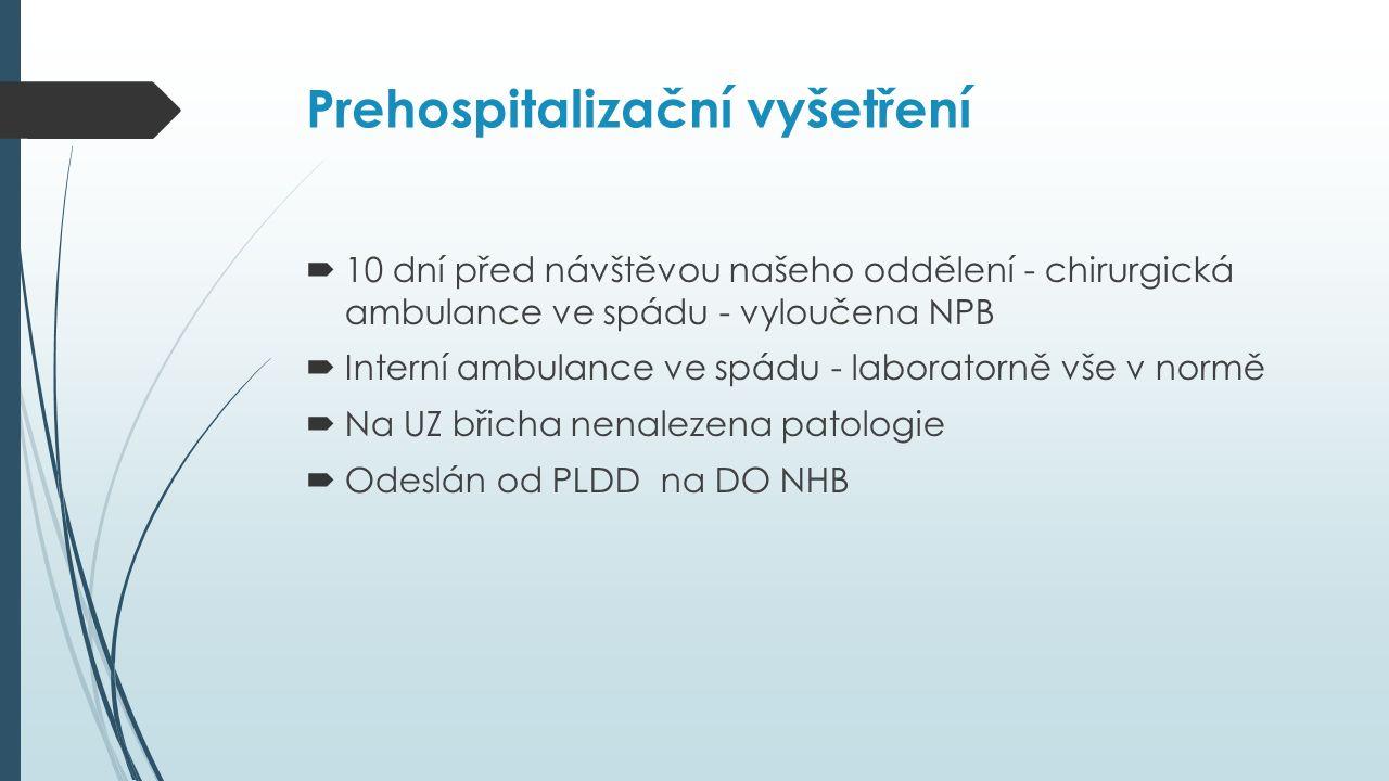 Prehospitalizační vyšetření  10 dní před návštěvou našeho oddělení - chirurgická ambulance ve spádu - vyloučena NPB  Interní ambulance ve spádu - laboratorně vše v normě  Na UZ břicha nenalezena patologie  Odeslán od PLDD na DO NHB