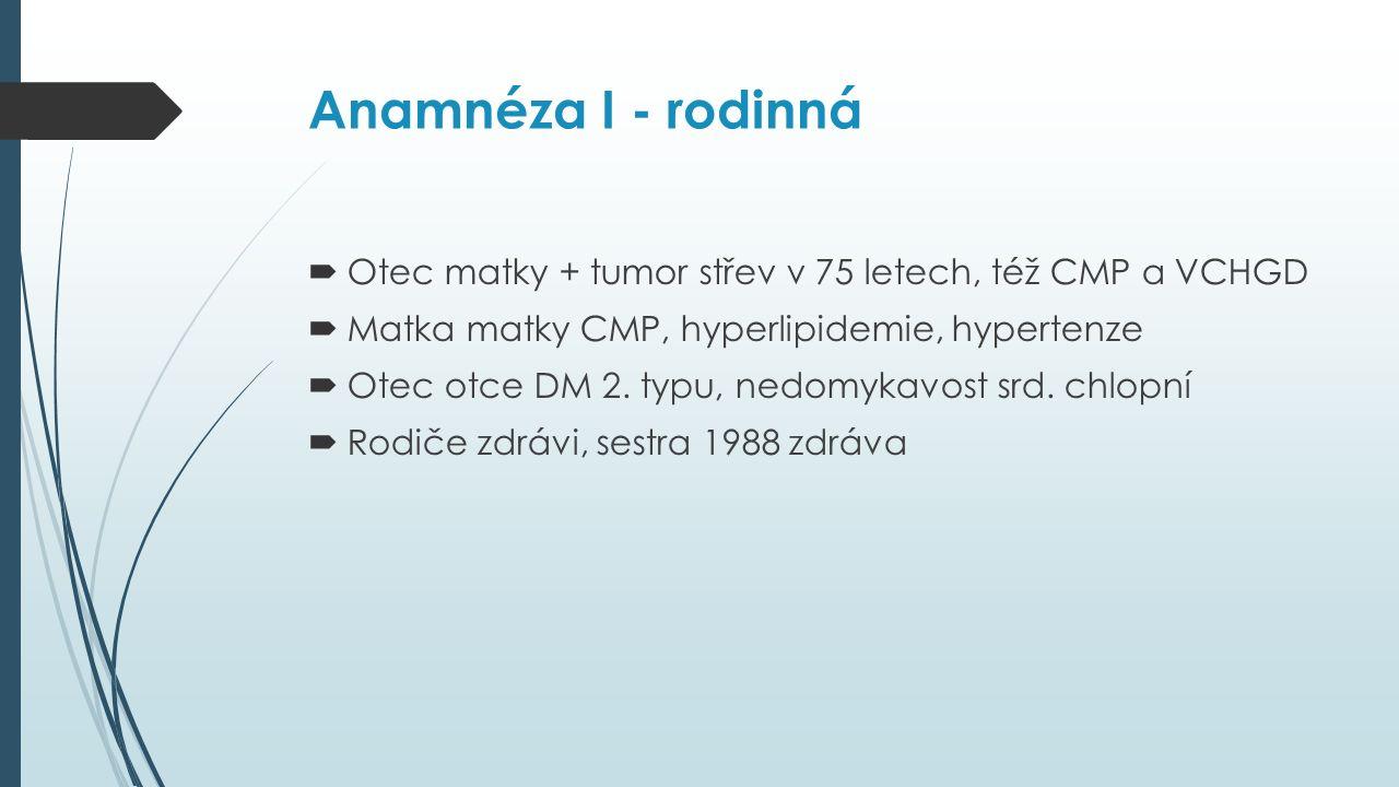 Anamnéza I - rodinná  Otec matky + tumor střev v 75 letech, též CMP a VCHGD  Matka matky CMP, hyperlipidemie, hypertenze  Otec otce DM 2.