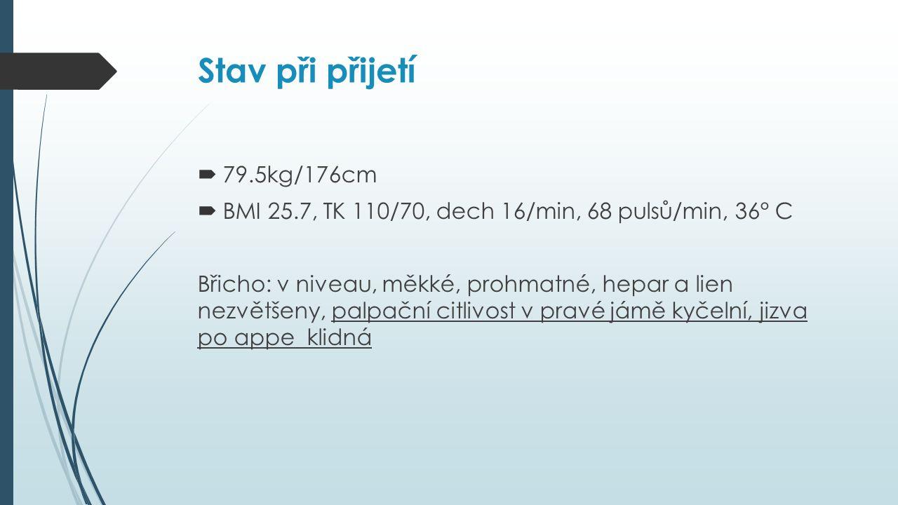 Stav při přijetí  79.5kg/176cm  BMI 25.7, TK 110/70, dech 16/min, 68 pulsů/min, 36° C Břicho: v niveau, měkké, prohmatné, hepar a lien nezvětšeny, palpační citlivost v pravé jámě kyčelní, jizva po appe klidná