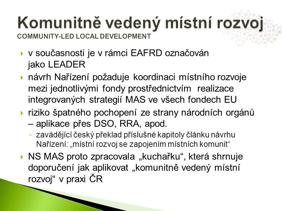  v současnosti je v rámci EAFRD označován jako LEADER  návrh Nařízení požaduje koordinaci místního rozvoje mezi jednotlivými fondy prostřednictvím realizace integrovaných strategií MAS ve všech fondech EU  riziko špatného pochopení ze strany národních orgánů – aplikace přes DSO, RRA, apod.