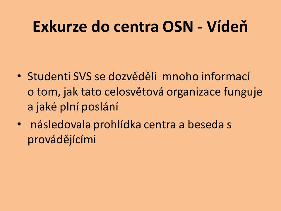 Exkurze do centra OSN - Vídeň Studenti SVS se dozvěděli mnoho informací o tom, jak tato celosvětová organizace funguje a jaké plní poslání následovala
