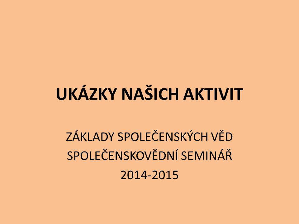 UKÁZKY NAŠICH AKTIVIT ZÁKLADY SPOLEČENSKÝCH VĚD SPOLEČENSKOVĚDNÍ SEMINÁŘ 2014-2015