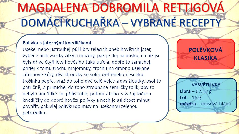 MAGDALENA DOBROMILA RETTIGOVÁ DOMÁCÍ KUCHAŘKA – VYBRANÉ RECEPTY Polívka s jaternými knedlíčkami Usekej nebo ustrouhej půl libry telecích aneb hovězích