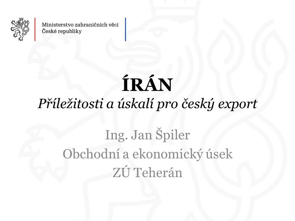 ÍRÁN Příležitosti a úskalí pro český export Ing. Jan Špiler Obchodní a ekonomický úsek ZÚ Teherán
