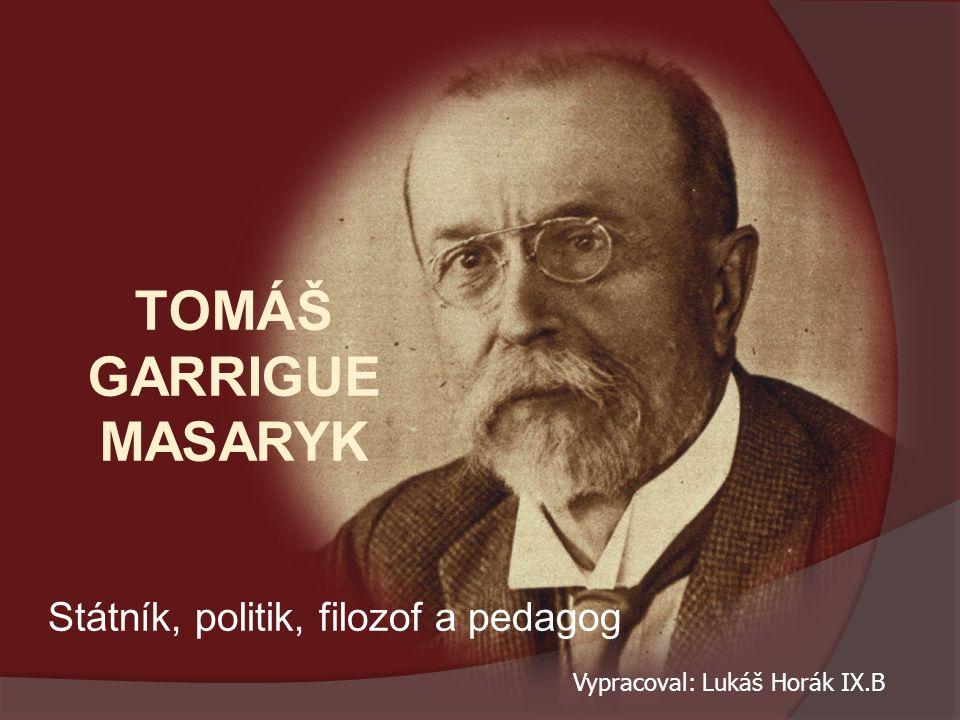 TOMÁŠ GARRIGUE MASARYK Státník, politik, filozof a pedagog Vypracoval: Lukáš Horák IX.B