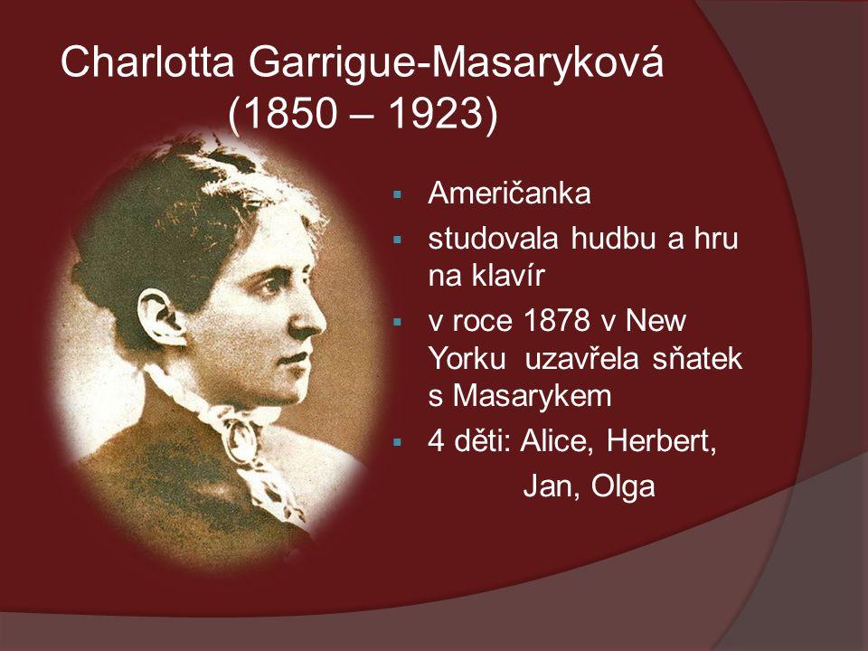 Charlotta Garrigue-Masaryková (1850 – 1923)  Američanka  studovala hudbu a hru na klavír  v roce 1878 v New Yorku uzavřela sňatek s Masarykem  4 děti: Alice, Herbert, Jan, Olga