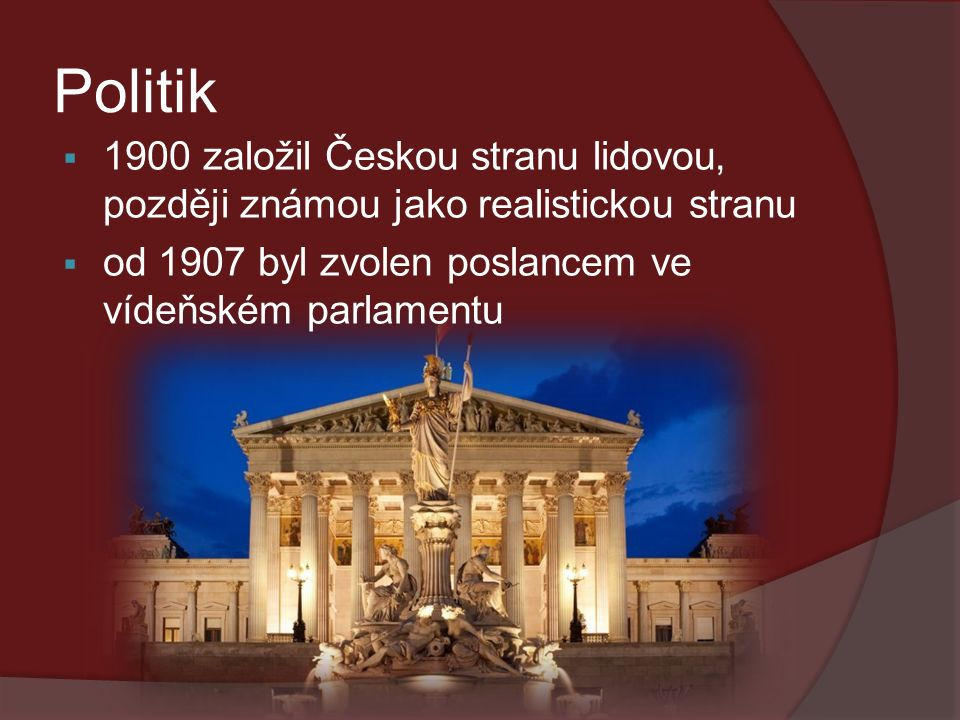 Politik  1900 založil Českou stranu lidovou, později známou jako realistickou stranu  od 1907 byl zvolen poslancem ve vídeňském parlamentu
