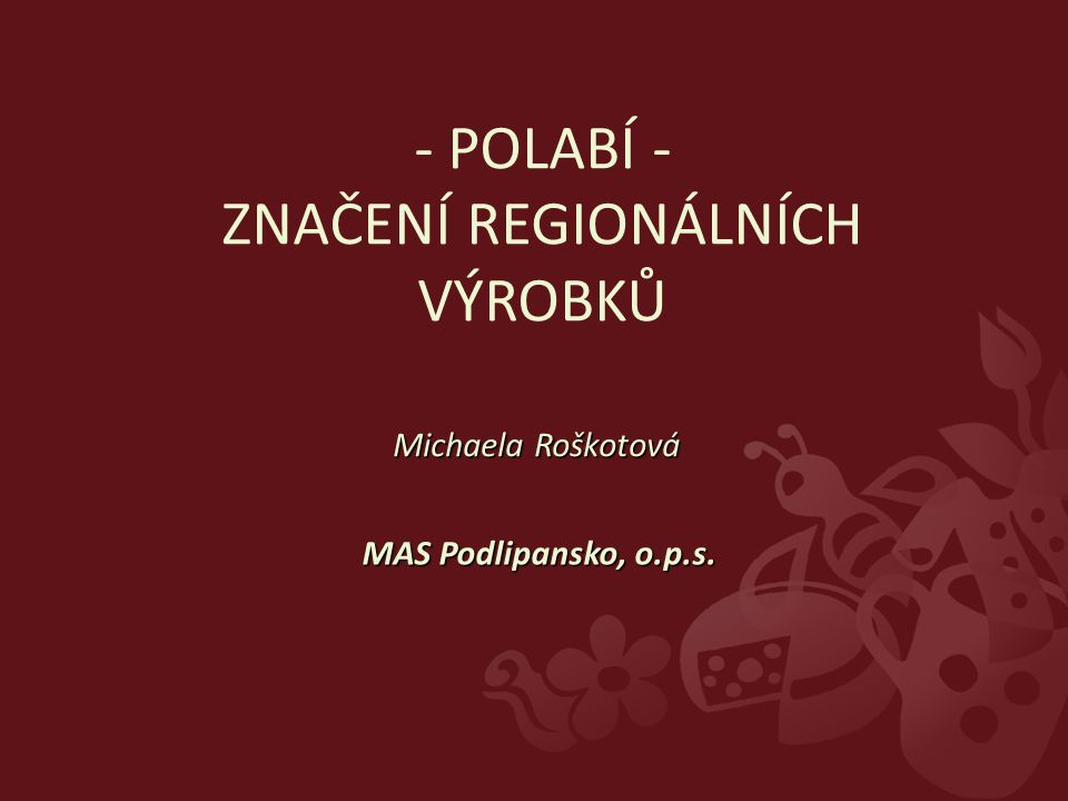 - POLABÍ - ZNAČENÍ REGIONÁLNÍCH VÝROBKŮ Michaela Roškotová MAS Podlipansko, o.p.s.