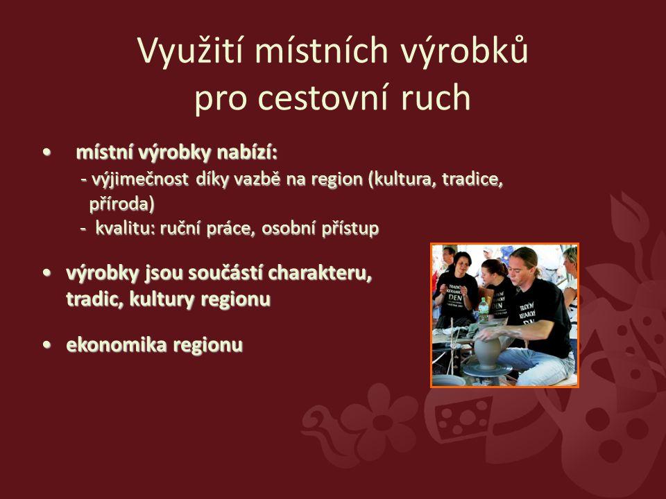 místní výrobky nabízí: - výjimečnost díky vazbě na region (kultura, tradice, příroda) - kvalitu: ruční práce, osobní přístup místní výrobky nabízí: - výjimečnost díky vazbě na region (kultura, tradice, příroda) - kvalitu: ruční práce, osobní přístup výrobky jsou součástí charakteru, tradic, kultury regionuvýrobky jsou součástí charakteru, tradic, kultury regionu ekonomika regionuekonomika regionu Využití místních výrobků pro cestovní ruch