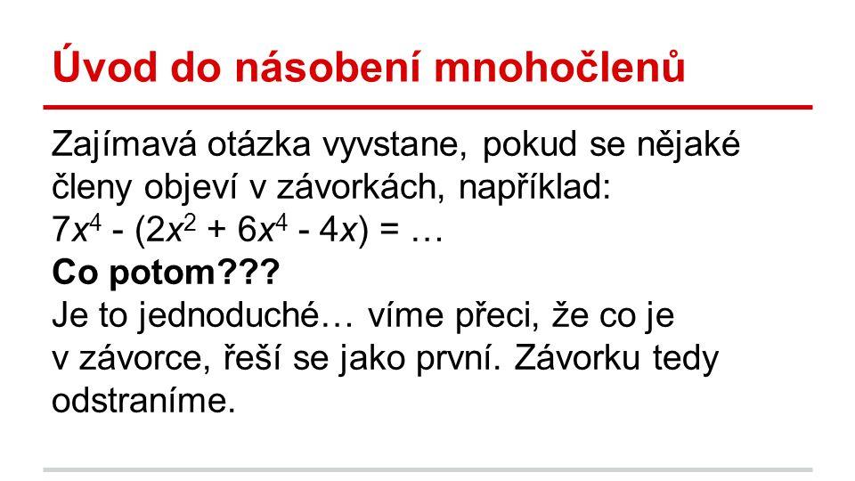 Úvod do násobení mnohočlenů Zajímavá otázka vyvstane, pokud se nějaké členy objeví v závorkách, například: 7x 4 - (2x 2 + 6x 4 - 4x) = … Co potom??? J