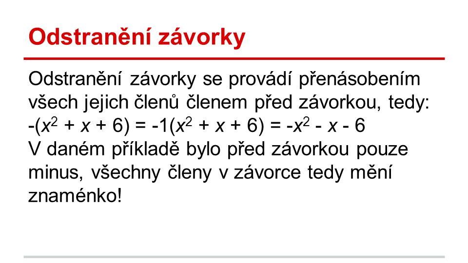 Odstranění závorky Odstranění závorky se provádí přenásobením všech jejich členů členem před závorkou, tedy: -(x 2 + x + 6) = -1(x 2 + x + 6) = -x 2 - x - 6 V daném příkladě bylo před závorkou pouze minus, všechny členy v závorce tedy mění znaménko!