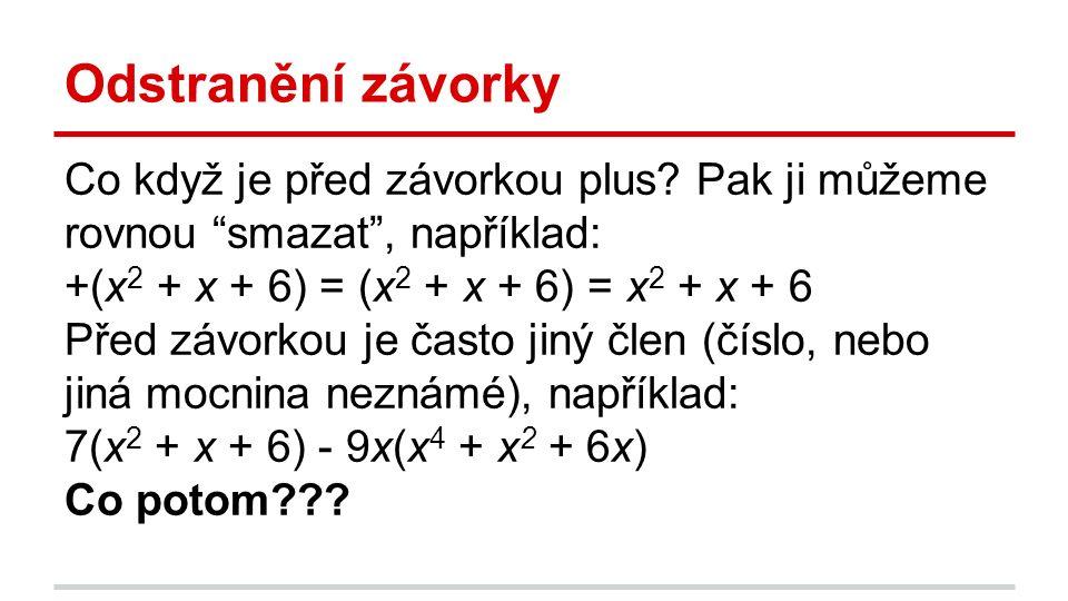 """Odstranění závorky Co když je před závorkou plus? Pak ji můžeme rovnou """"smazat"""", například: +(x 2 + x + 6) = (x 2 + x + 6) = x 2 + x + 6 Před závorkou"""