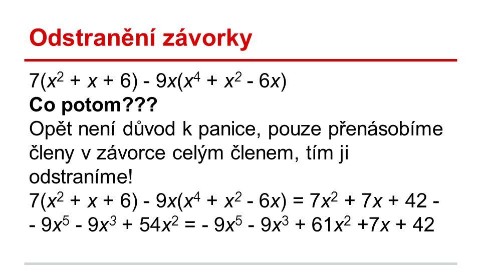 Odstranění závorky 7(x 2 + x + 6) - 9x(x 4 + x 2 - 6x) Co potom??? Opět není důvod k panice, pouze přenásobíme členy v závorce celým členem, tím ji od