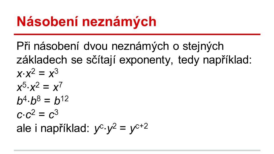 Násobení neznámých Při násobení dvou neznámých o stejných základech se sčítají exponenty, tedy například: x ⋅ x 2 = x 3 x 5 ⋅ x 2 = x 7 b 4 ⋅ b 8 = b 12 c ⋅ c 2 = c 3 ale i například: y c ⋅ y 2 = y c+2