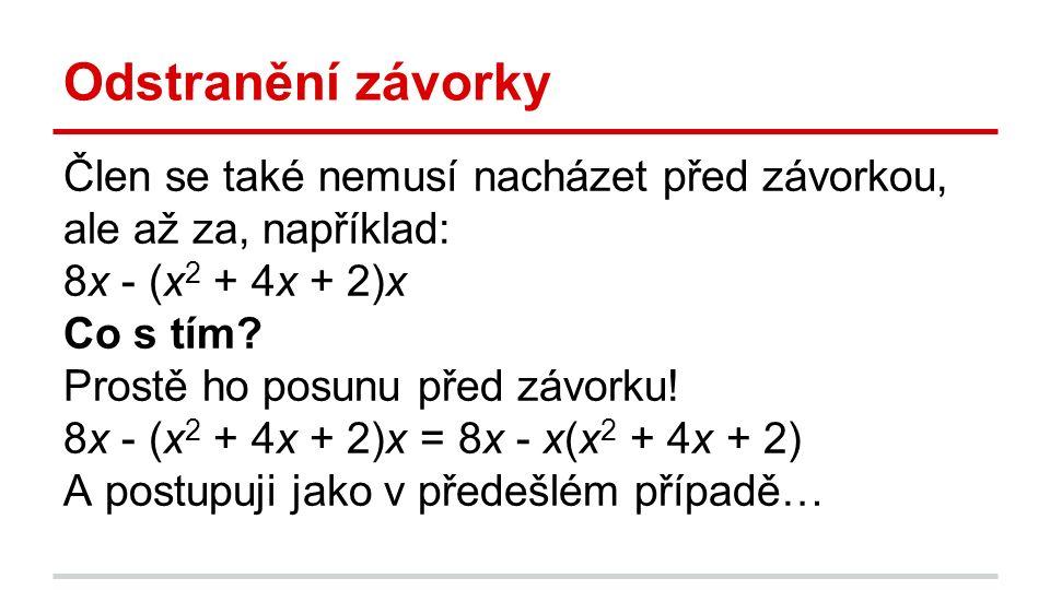 Odstranění závorky Člen se také nemusí nacházet před závorkou, ale až za, například: 8x - (x 2 + 4x + 2)x Co s tím? Prostě ho posunu před závorku! 8x