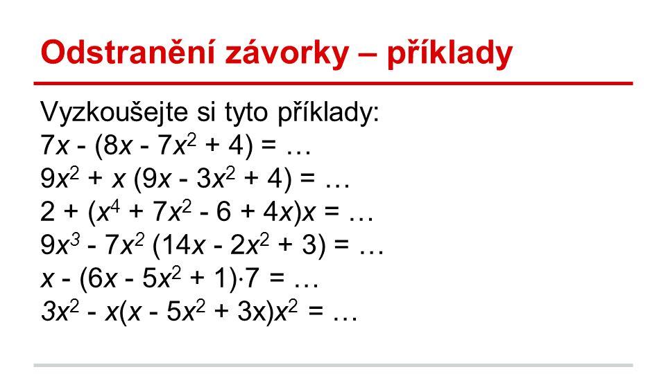 Odstranění závorky – příklady Vyzkoušejte si tyto příklady: 7x - (8x - 7x 2 + 4) = … 9x 2 + x (9x - 3x 2 + 4) = … 2 + (x 4 + 7x 2 - 6 + 4x)x = … 9x 3 - 7x 2 (14x - 2x 2 + 3) = … x - (6x - 5x 2 + 1) ⋅ 7 = … 3x 2 - x(x - 5x 2 + 3x)x 2 = …