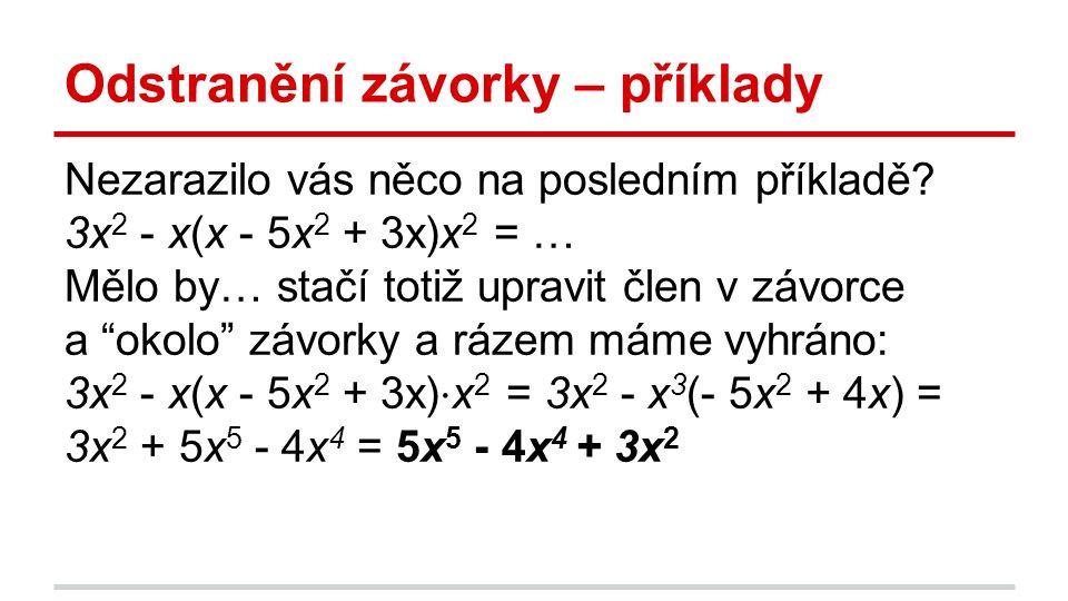 Odstranění závorky – příklady Nezarazilo vás něco na posledním příkladě? 3x 2 - x(x - 5x 2 + 3x)x 2 = … Mělo by… stačí totiž upravit člen v závorce a