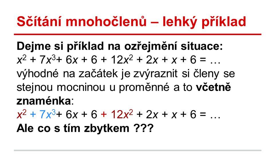 Sčítání mnohočlenů – lehký příklad Dejme si příklad na ozřejmění situace: x 2 + 7x 3 + 6x + 6 + 12x 2 + 2x + x + 6 = … výhodné na začátek je zvýraznit si členy se stejnou mocninou u proměnné a to včetně znaménka: x 2 + 7x 3 + 6x + 6 + 12x 2 + 2x + x + 6 = … Ale co s tím zbytkem