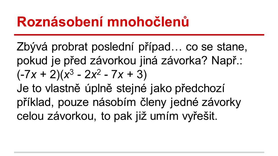 Roznásobení mnohočlenů Zbývá probrat poslední případ… co se stane, pokud je před závorkou jiná závorka? Např.: (-7x + 2)(x 3 - 2x 2 - 7x + 3) Je to vl