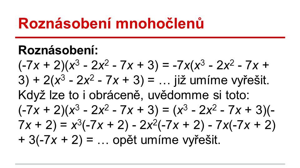 Roznásobení mnohočlenů Roznásobení: (-7x + 2)(x 3 - 2x 2 - 7x + 3) = -7x(x 3 - 2x 2 - 7x + 3) + 2(x 3 - 2x 2 - 7x + 3) = … již umíme vyřešit.
