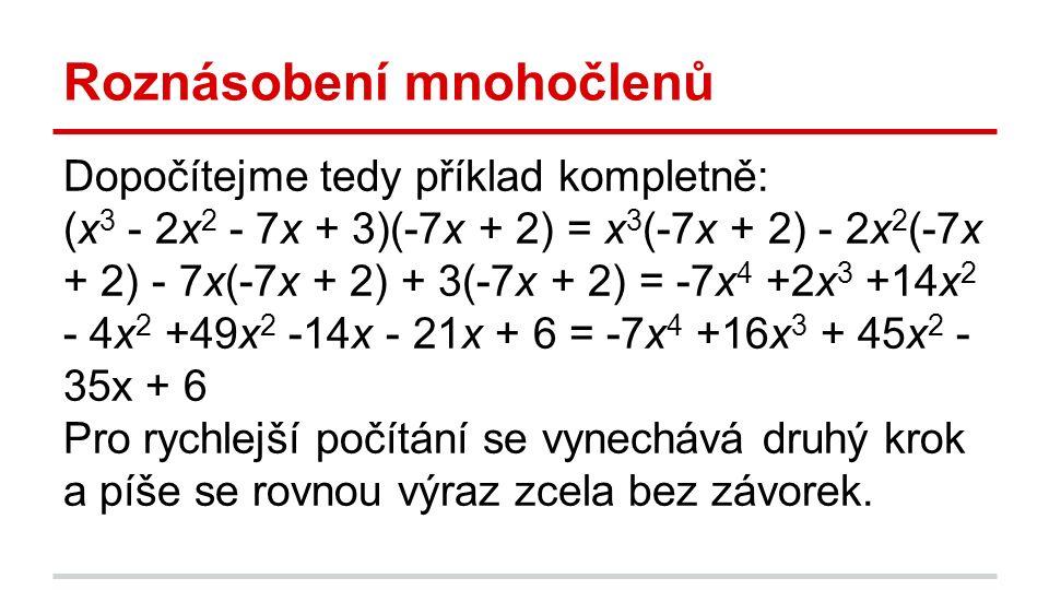 Roznásobení mnohočlenů Dopočítejme tedy příklad kompletně: (x 3 - 2x 2 - 7x + 3)(-7x + 2) = x 3 (-7x + 2) - 2x 2 (-7x + 2) - 7x(-7x + 2) + 3(-7x + 2) = -7x 4 +2x 3 +14x 2 - 4x 2 +49x 2 -14x - 21x + 6 = -7x 4 +16x 3 + 45x 2 - 35x + 6 Pro rychlejší počítání se vynechává druhý krok a píše se rovnou výraz zcela bez závorek.