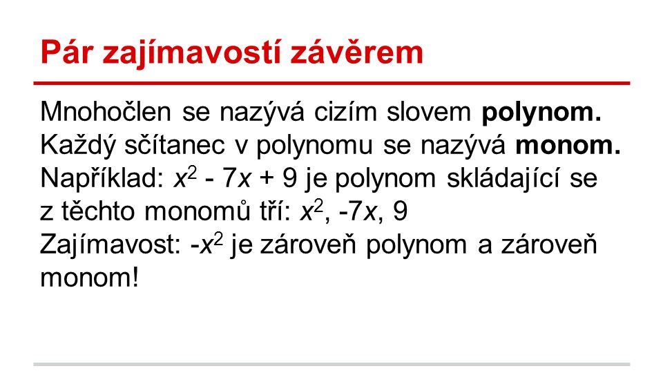 Pár zajímavostí závěrem Mnohočlen se nazývá cizím slovem polynom. Každý sčítanec v polynomu se nazývá monom. Například: x 2 - 7x + 9 je polynom skláda