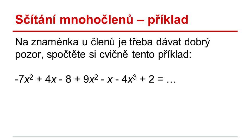 Sčítání mnohočlenů – příklad Na znaménka u členů je třeba dávat dobrý pozor, spočtěte si cvičně tento příklad: -7x 2 + 4x - 8 + 9x 2 - x - 4x 3 + 2 = …