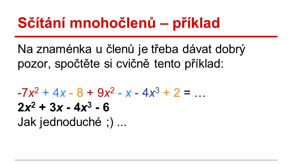 Sčítání mnohočlenů – příklad Na znaménka u členů je třeba dávat dobrý pozor, spočtěte si cvičně tento příklad: -7x 2 + 4x - 8 + 9x 2 - x - 4x 3 + 2 = … 2x 2 + 3x - 4x 3 - 6 Jak jednoduché ;)...