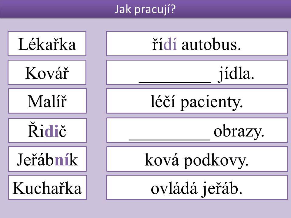 Jak pracují? Lékařka Kovář Malíř Řidič Jeřábník Kuchařka řídí autobus. ________ jídla. léčí pacienty. _________ obrazy. ková podkovy. ovládá jeřáb.
