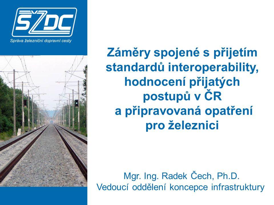 Záměry spojené s přijetím standardů interoperability, hodnocení přijatých postupů v ČR a připravovaná opatření pro železnici Mgr. Ing. Radek Čech, Ph.