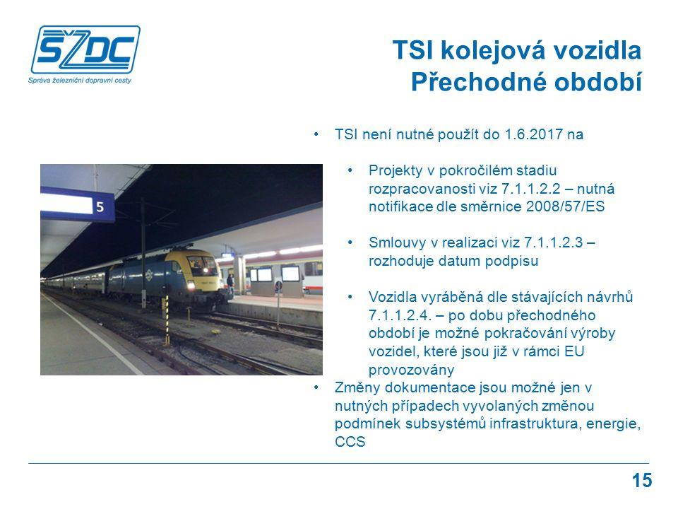 15 TSI kolejová vozidla Přechodné období TSI není nutné použít do 1.6.2017 na Projekty v pokročilém stadiu rozpracovanosti viz 7.1.1.2.2 – nutná notifikace dle směrnice 2008/57/ES Smlouvy v realizaci viz 7.1.1.2.3 – rozhoduje datum podpisu Vozidla vyráběná dle stávajících návrhů 7.1.1.2.4.