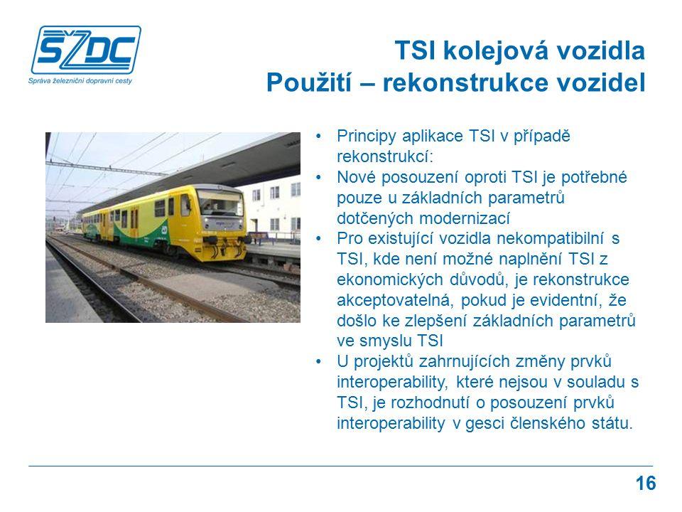 16 TSI kolejová vozidla Použití – rekonstrukce vozidel Principy aplikace TSI v případě rekonstrukcí: Nové posouzení oproti TSI je potřebné pouze u zák