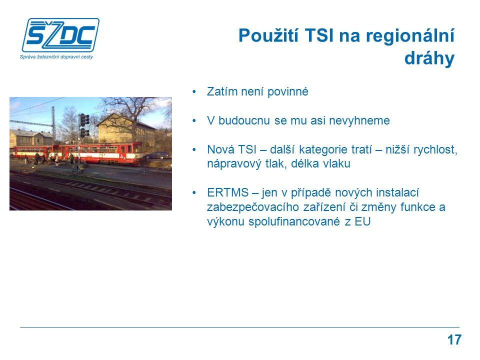 17 Použití TSI na regionální dráhy Zatím není povinné V budoucnu se mu asi nevyhneme Nová TSI – další kategorie tratí – nižší rychlost, nápravový tlak, délka vlaku ERTMS – jen v případě nových instalací zabezpečovacího zařízení či změny funkce a výkonu spolufinancované z EU