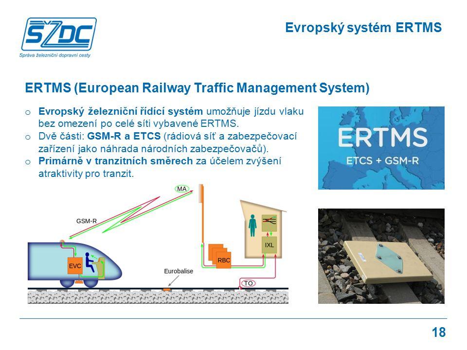 18 Evropský systém ERTMS o Evropský železniční řídící systém umožňuje jízdu vlaku bez omezení po celé síti vybavené ERTMS. o Dvě části: GSM-R a ETCS (
