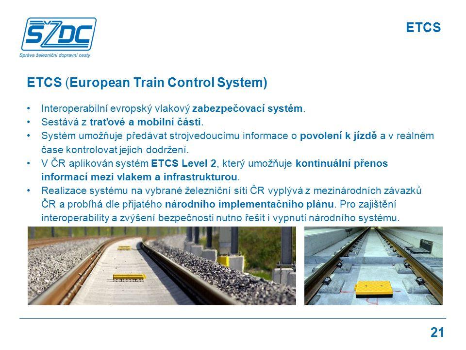 21 ETCS (European Train Control System) Interoperabilní evropský vlakový zabezpečovací systém. Sestává z traťové a mobilní části. Systém umožňuje před