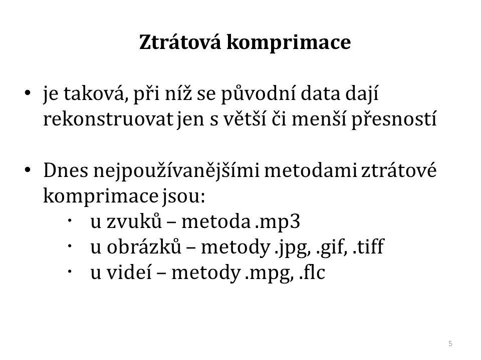 Ztrátová komprimace je taková, při níž se původní data dají rekonstruovat jen s větší či menší přesností Dnes nejpoužívanějšími metodami ztrátové komprimace jsou:  u zvuků – metoda.mp3  u obrázků – metody.jpg,.gif,.tiff  u videí – metody.mpg,.flc 5