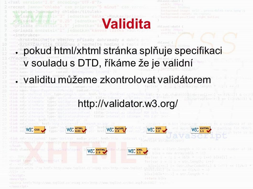 Validita ● pokud html/xhtml stránka splňuje specifikaci v souladu s DTD, říkáme že je validní ● validitu můžeme zkontrolovat validátorem http://validator.w3.org/