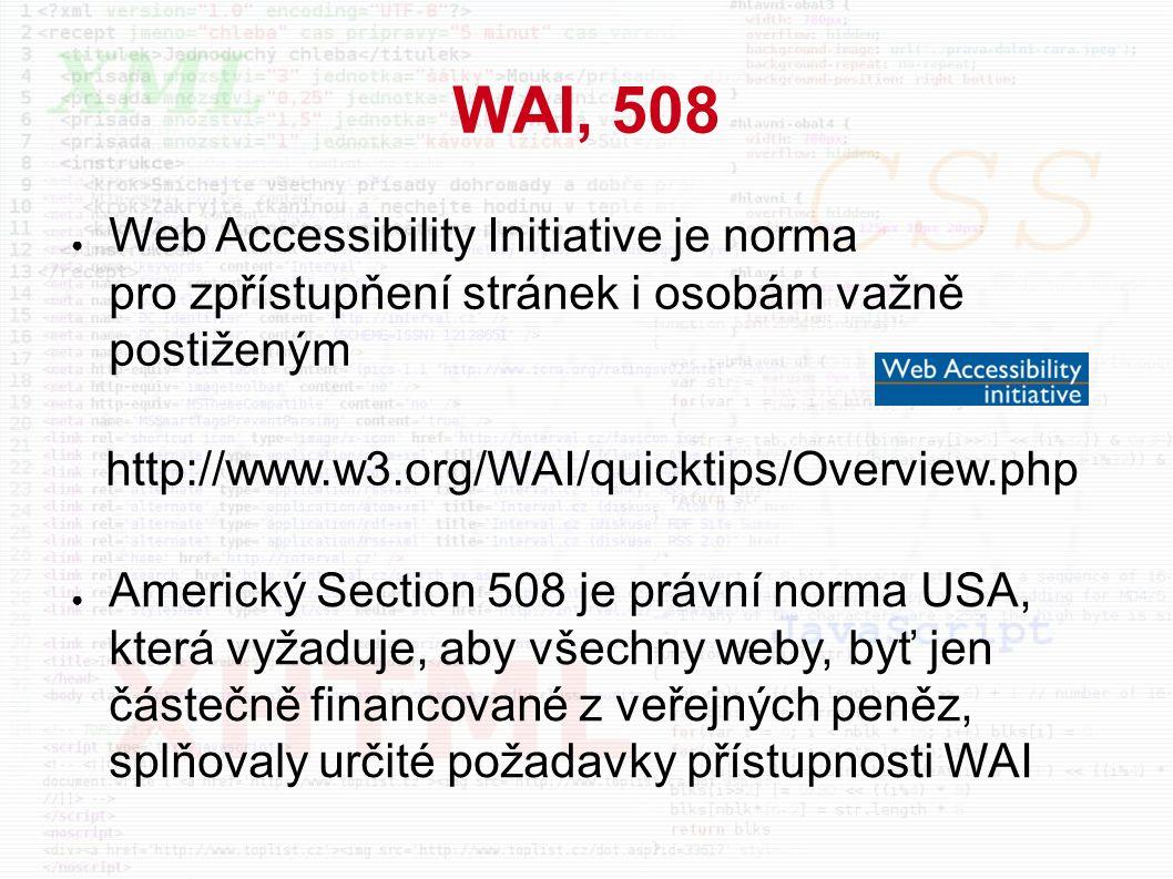 WAI, 508 ● Web Accessibility Initiative je norma pro zpřístupňení stránek i osobám važně postiženým http://www.w3.org/WAI/quicktips/Overview.php ● Americký Section 508 je právní norma USA, která vyžaduje, aby všechny weby, byť jen částečně financované z veřejných peněz, splňovaly určité požadavky přístupnosti WAI