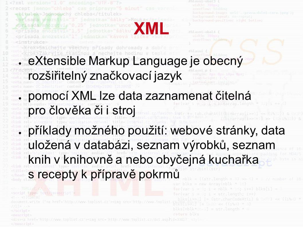 XML ● eXtensible Markup Language je obecný rozšiřitelný značkovací jazyk ● pomocí XML lze data zaznamenat čitelná pro člověka či i stroj ● příklady možného použití: webové stránky, data uložená v databázi, seznam výrobků, seznam knih v knihovně a nebo obyčejná kuchařka s recepty k přípravě pokrmů