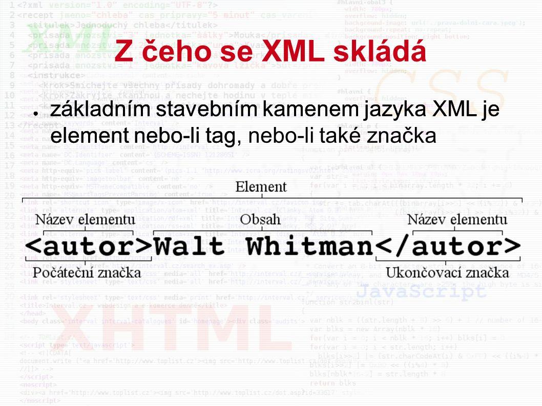 Z čeho se XML skládá ● základním stavebním kamenem jazyka XML je element nebo-li tag ● základním stavebním kamenem jazyka XML je element nebo-li tag, nebo-li také značka