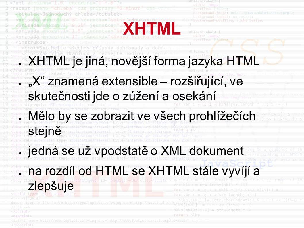 """XHTML ● XHTML je jiná, novější forma jazyka HTML ● """"X znamená extensible – rozšiřující, ve skutečnosti jde o zúžení a osekání ● Mělo by se zobrazit ve všech prohlížečích stejně ● jedná se už vpodstatě o XML dokument ● na rozdíl od HTML se XHTML stále vyvíjí a zlepšuje"""